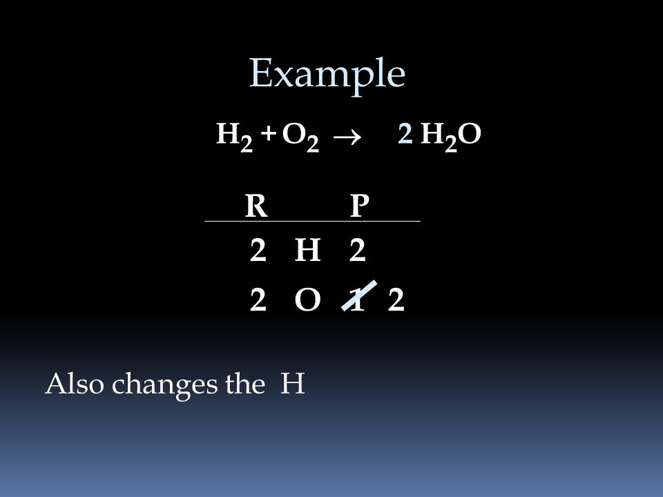 Example H2 + O2 ® 2 H2O R P 2 H 2 2 O 1 2 Also changes the H