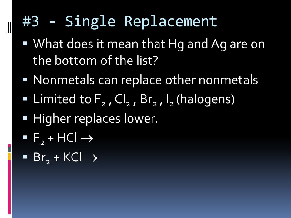 #3 - Single Replacement What does it mean that Hg and Ag are on the bottom of the list Nonmetals can replace other nonmetals.
