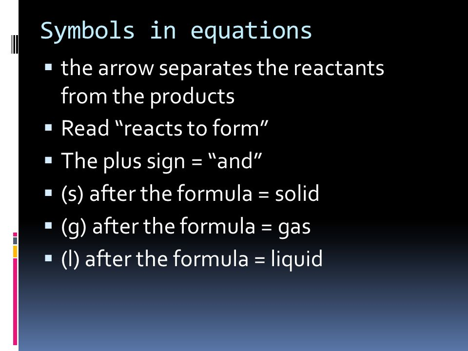 Symbols in equations the arrow separates the reactants from the products. Read reacts to form The plus sign = and