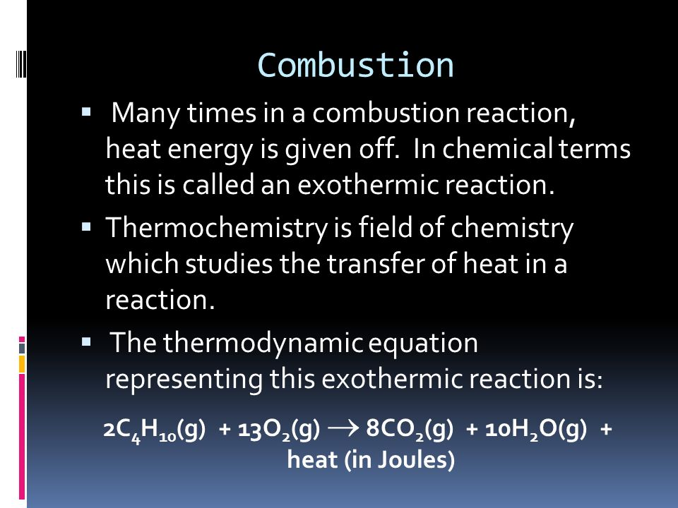 2C4H10(g) + 13O2(g)  8CO2(g) + 10H2O(g) + heat (in Joules)