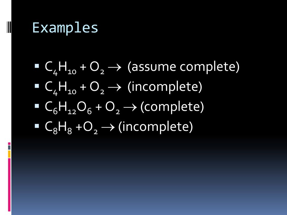 Examples C4H10 + O2 ® (assume complete) C4H10 + O2 ® (incomplete)