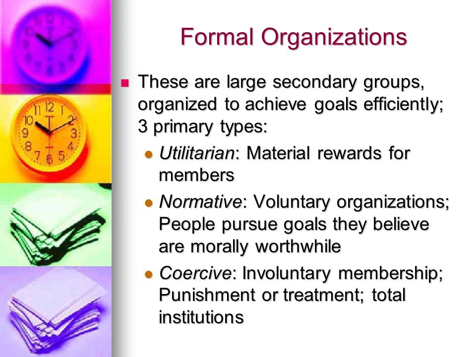 Formal Organizations These are large secondary groups, organized to achieve goals efficiently; 3 primary types: