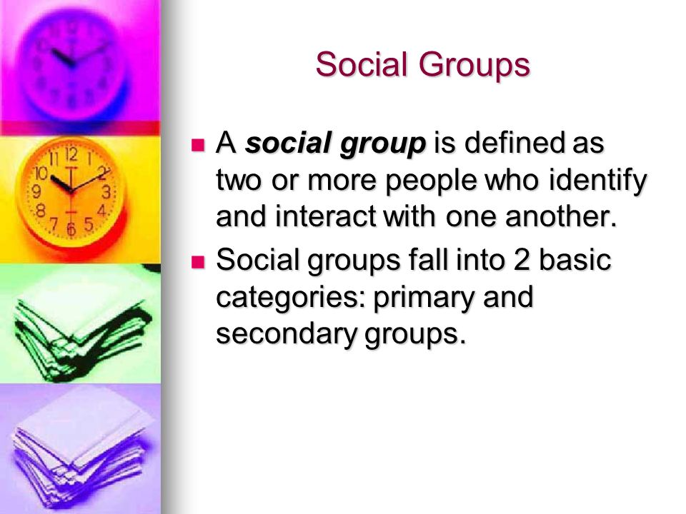 Social Groups A social group is defined as two or more people who identify and interact with one another.