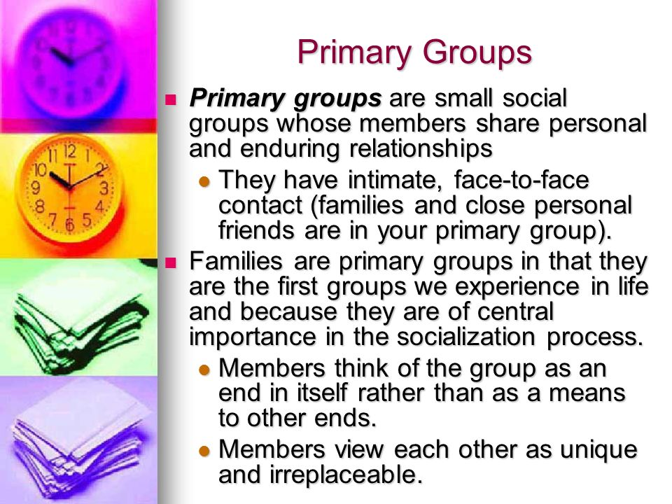 Primary Groups Primary groups are small social groups whose members share personal and enduring relationships.