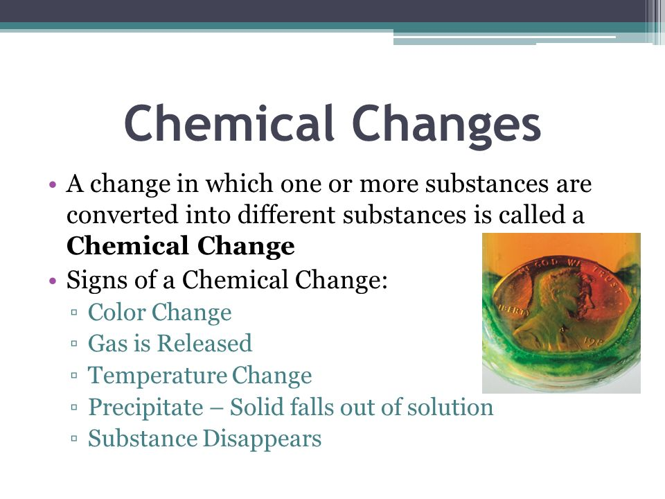 Chemical ChangesA change in which one or more substances are converted into different substances is called a Chemical Change.
