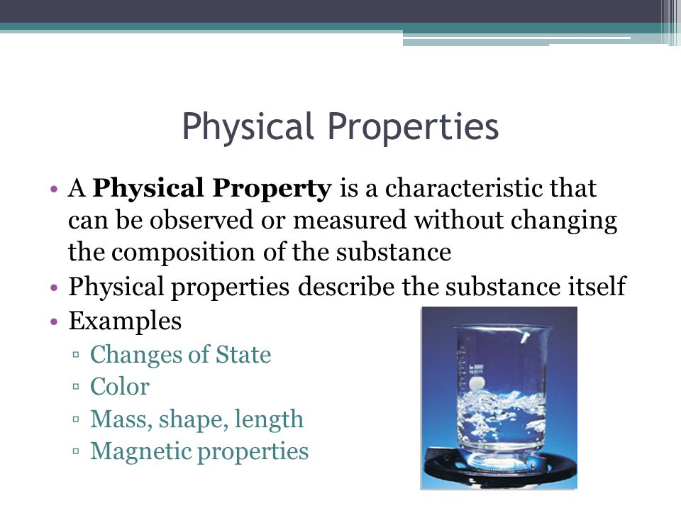 Physical Properties A Physical Property is a characteristic that can be observed or measured without changing the composition of the substance.