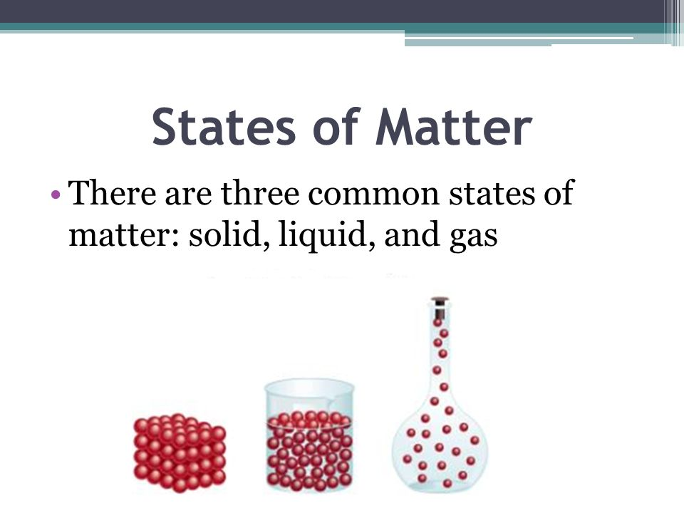 States of Matter There are three common states of matter: solid, liquid, and gas