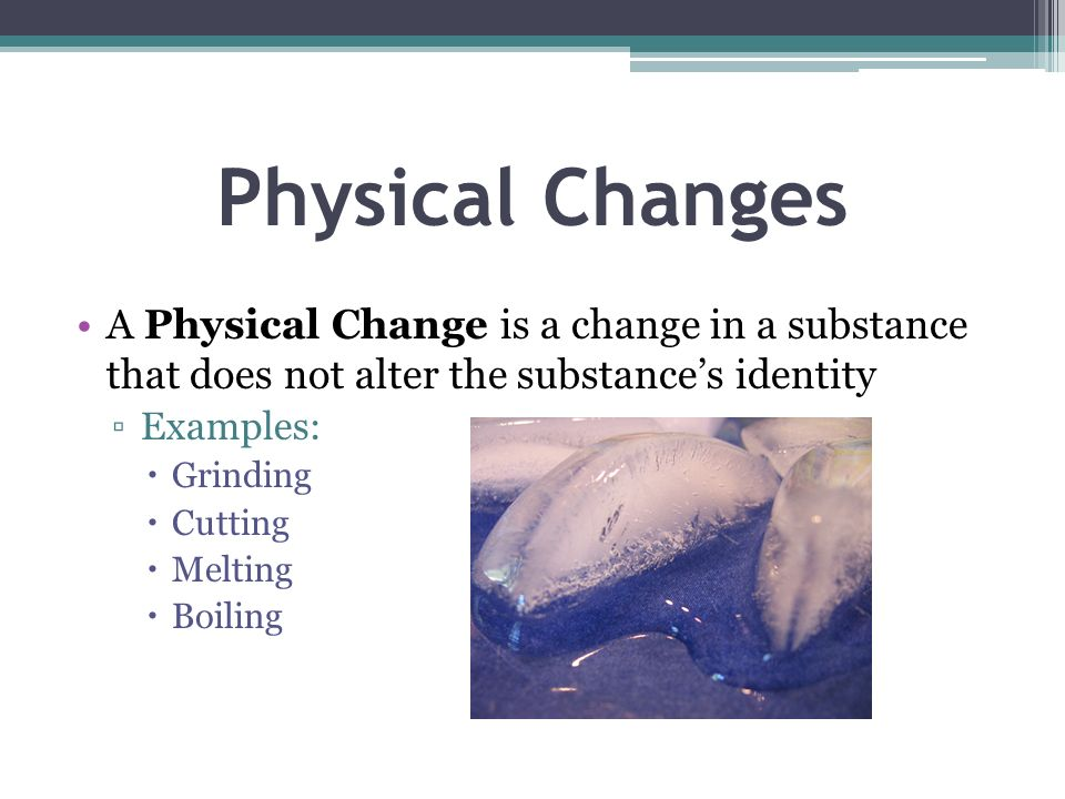 Physical Changes A Physical Change is a change in a substance that does not alter the substance's identity.