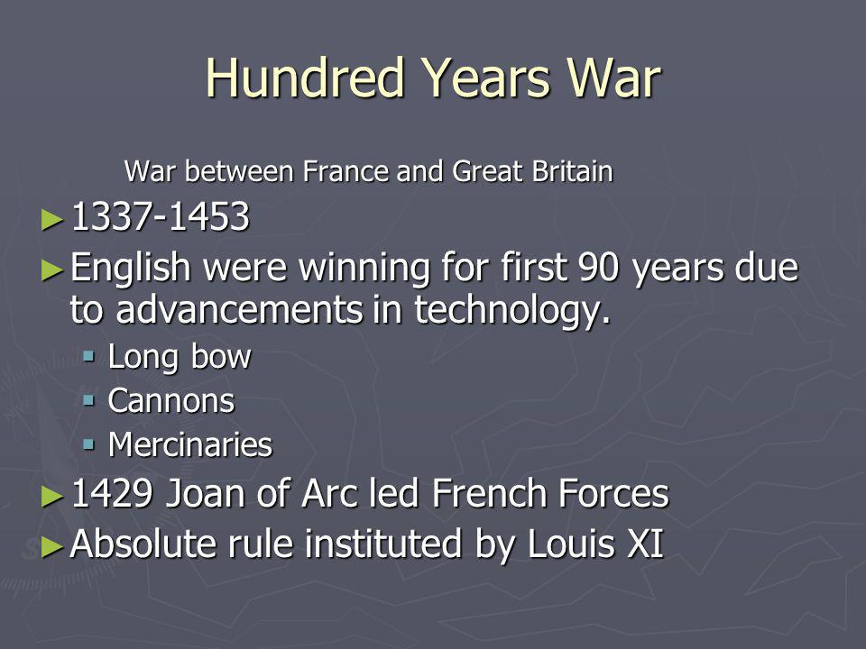 Hundred Years War War between France and Great Britain. 1337-1453. English were winning for first 90 years due to advancements in technology.