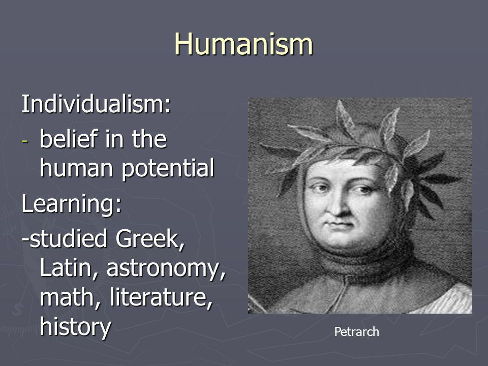 Humanism Individualism: belief in the human potential Learning: