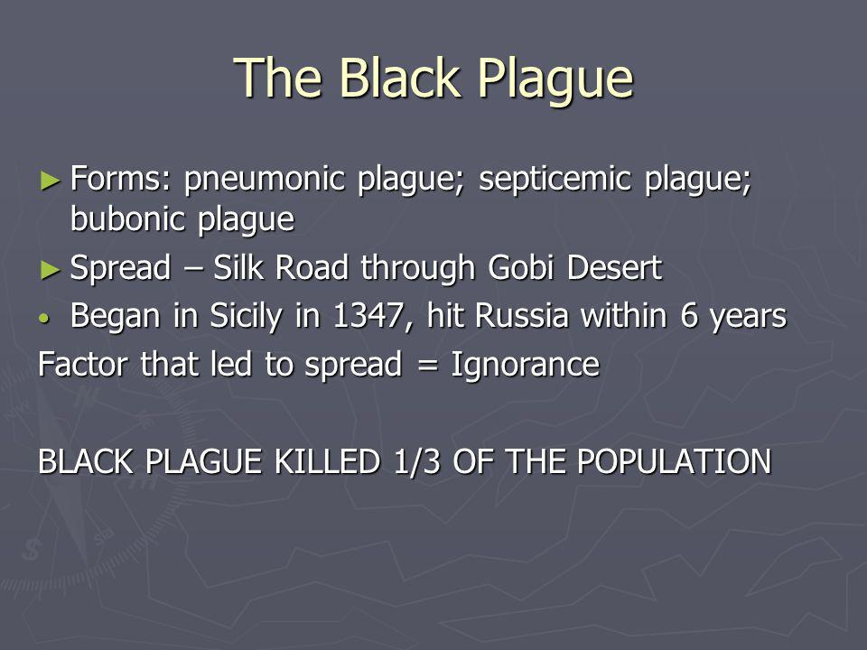 The Black Plague Forms: pneumonic plague; septicemic plague; bubonic plague. Spread – Silk Road through Gobi Desert.