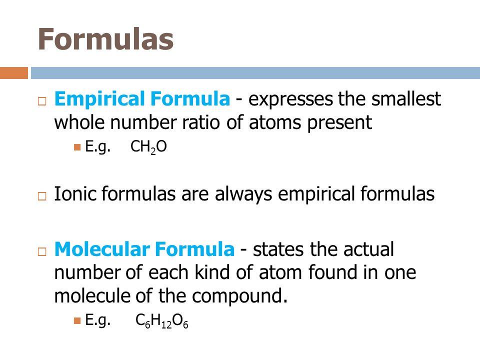 Formulas Empirical Formula - expresses the smallest whole number ratio of atoms present. E.g. CH2O.