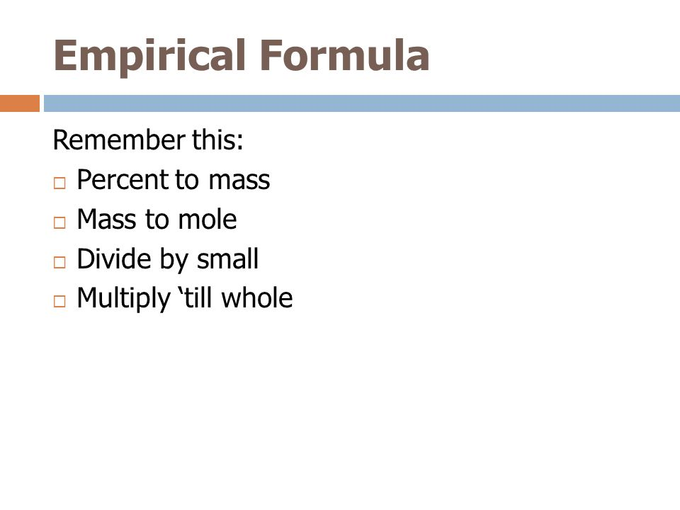 Empirical Formula Remember this: Percent to mass Mass to mole