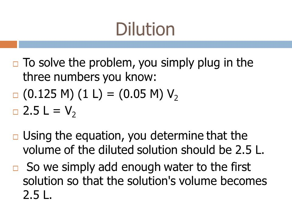 Dilution To solve the problem, you simply plug in the three numbers you know: (0.125 M) (1 L) = (0.05 M) V2.