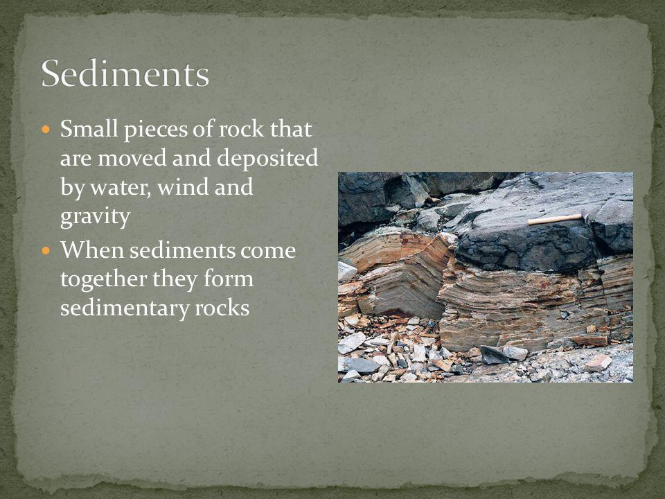 Sediments Small pieces of rock that are moved and deposited by water, wind and gravity.