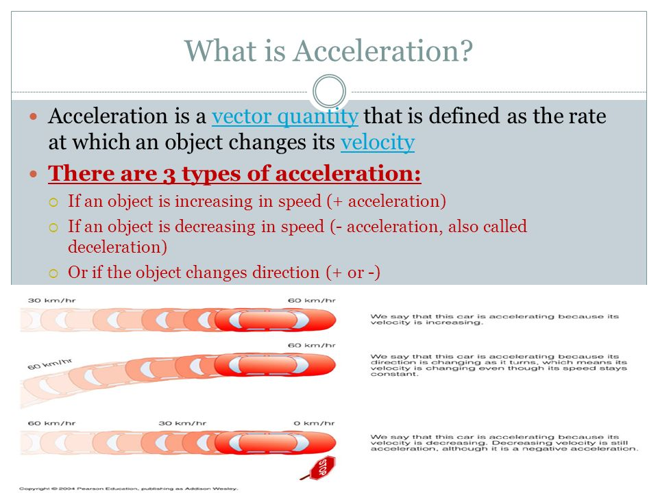What is Acceleration Acceleration is a vector quantity that is defined as the rate at which an object changes its velocity.