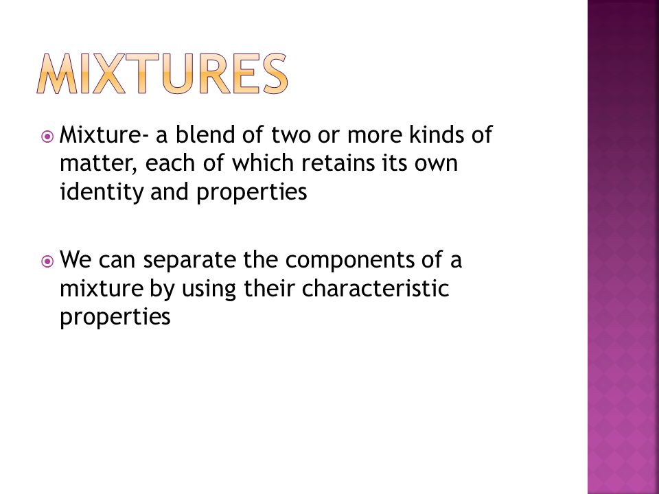Mixtures Mixture- a blend of two or more kinds of matter, each of which retains its own identity and properties.