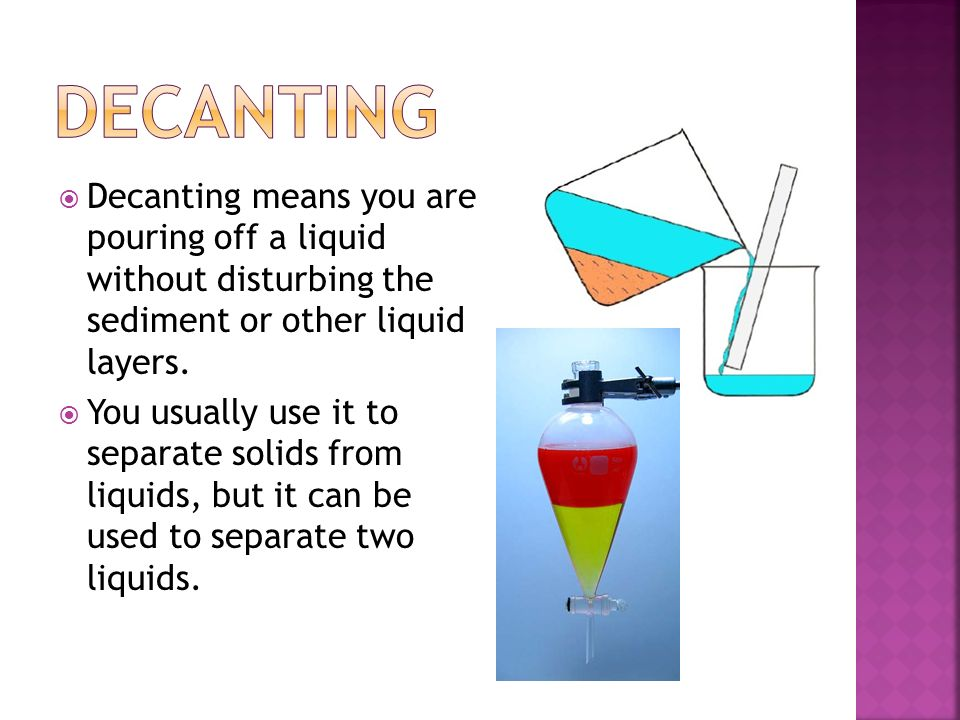 Decanting Decanting means you are pouring off a liquid without disturbing the sediment or other liquid layers.