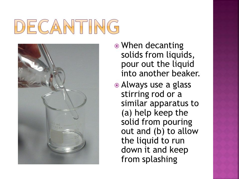 Decanting When decanting solids from liquids, pour out the liquid into another beaker.