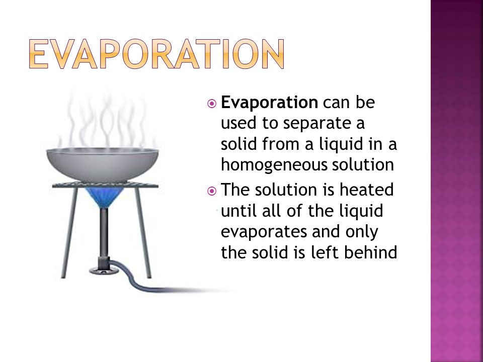 Evaporation Evaporation can be used to separate a solid from a liquid in a homogeneous solution.
