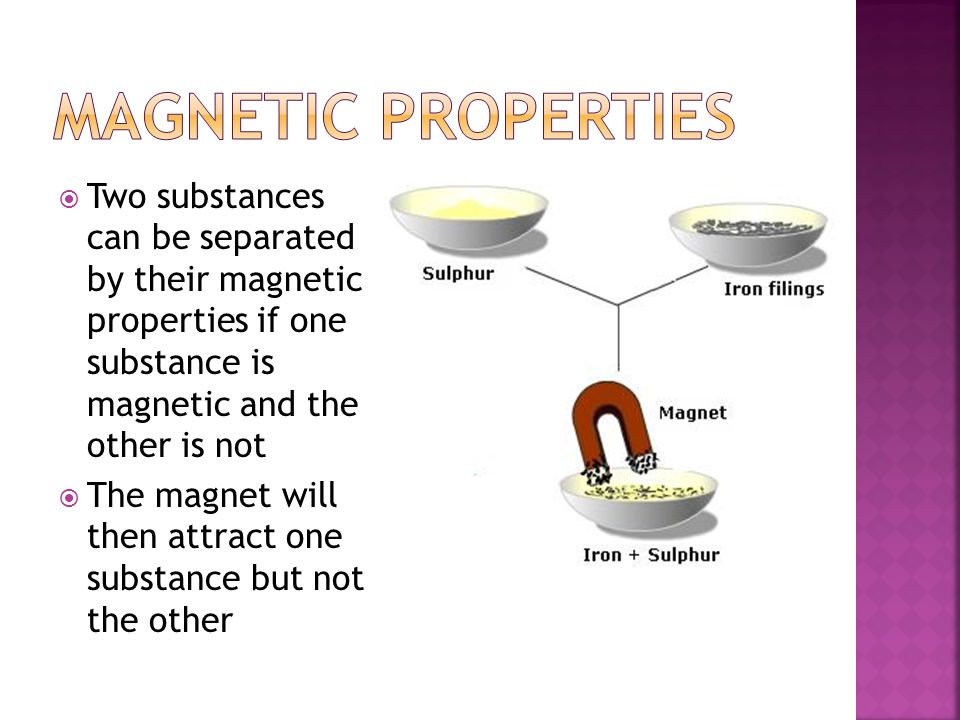 Magnetic Properties Two substances can be separated by their magnetic properties if one substance is magnetic and the other is not.