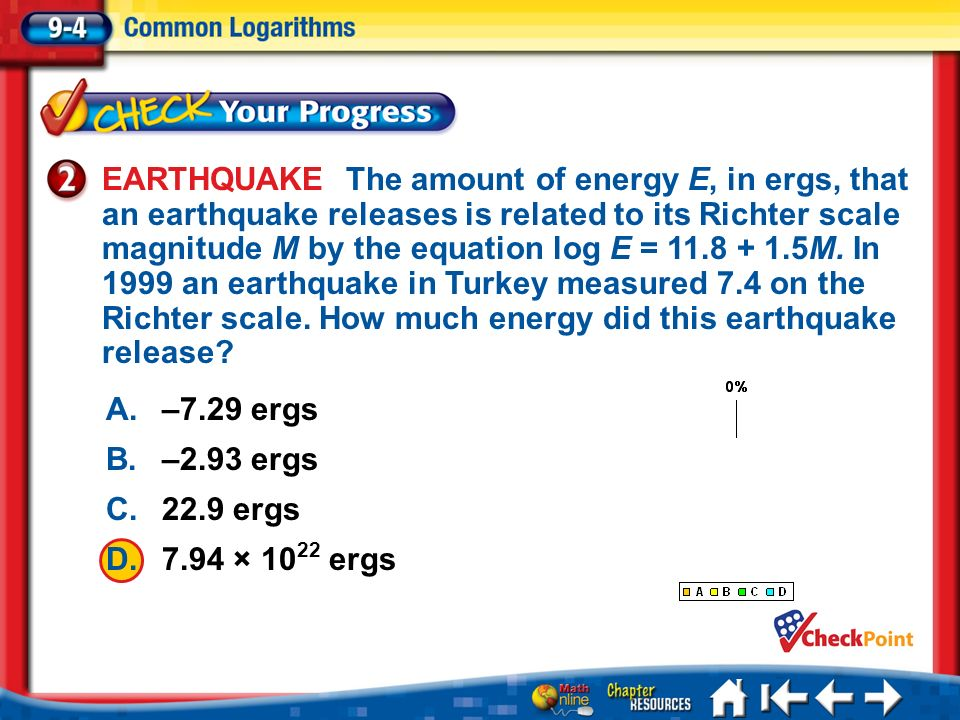 EARTHQUAKE The amount of energy E, in ergs, that an earthquake releases is related to its Richter scale magnitude M by the equation log E = 11.8 + 1.5M. In 1999 an earthquake in Turkey measured 7.4 on the Richter scale. How much energy did this earthquake release