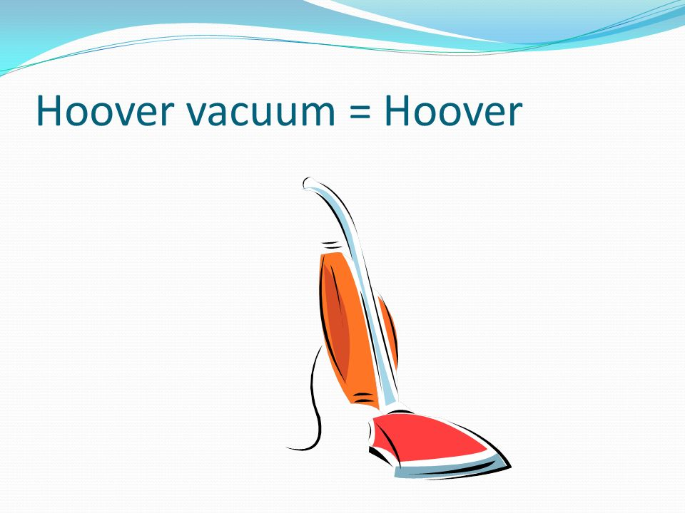 Hoover vacuum = Hoover …up some rose with a belt's peddles.