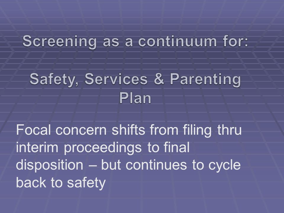 Screening as a continuum for: Safety, Services & Parenting Plan