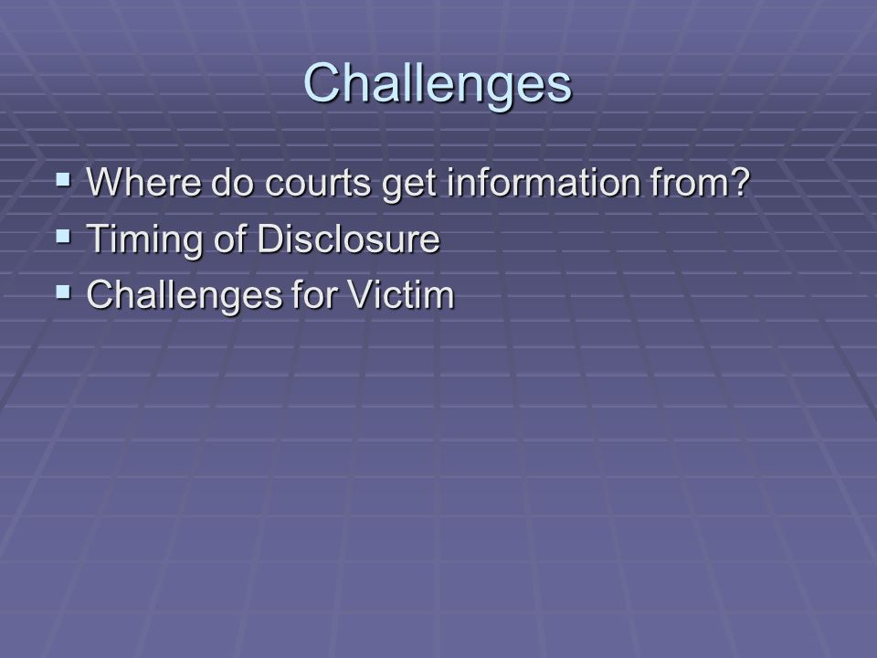 Challenges Where do courts get information from Timing of Disclosure