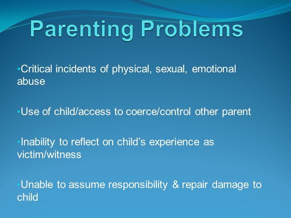 Parenting Problems Critical incidents of physical, sexual, emotional abuse. Use of child/access to coerce/control other parent.