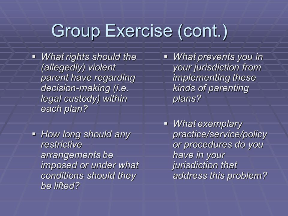 Group Exercise (cont.) What rights should the (allegedly) violent parent have regarding decision-making (i.e. legal custody) within each plan