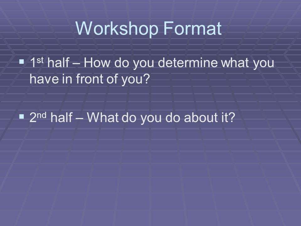 Workshop Format 1st half – How do you determine what you have in front of you.
