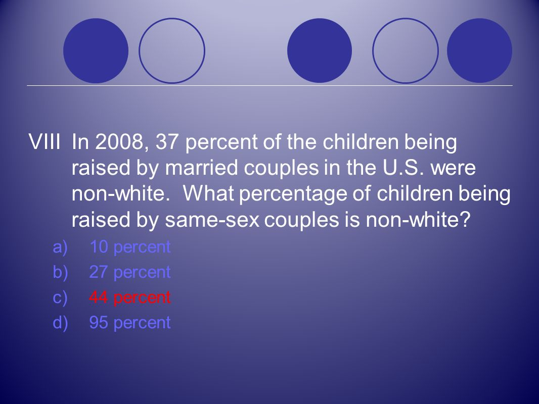 VIII In 2008, 37 percent of the children being raised by married couples in the U.S. were non-white. What percentage of children being raised by same-sex couples is non-white