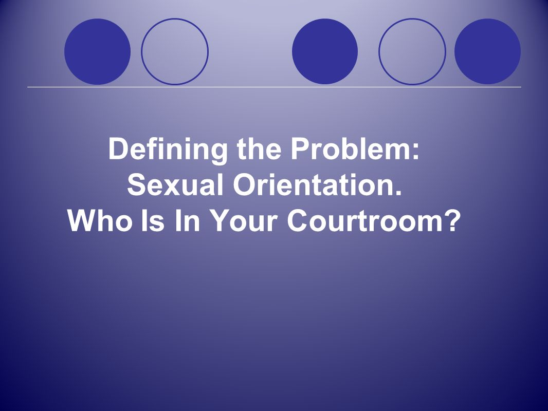 Defining the Problem: Sexual Orientation. Who Is In Your Courtroom