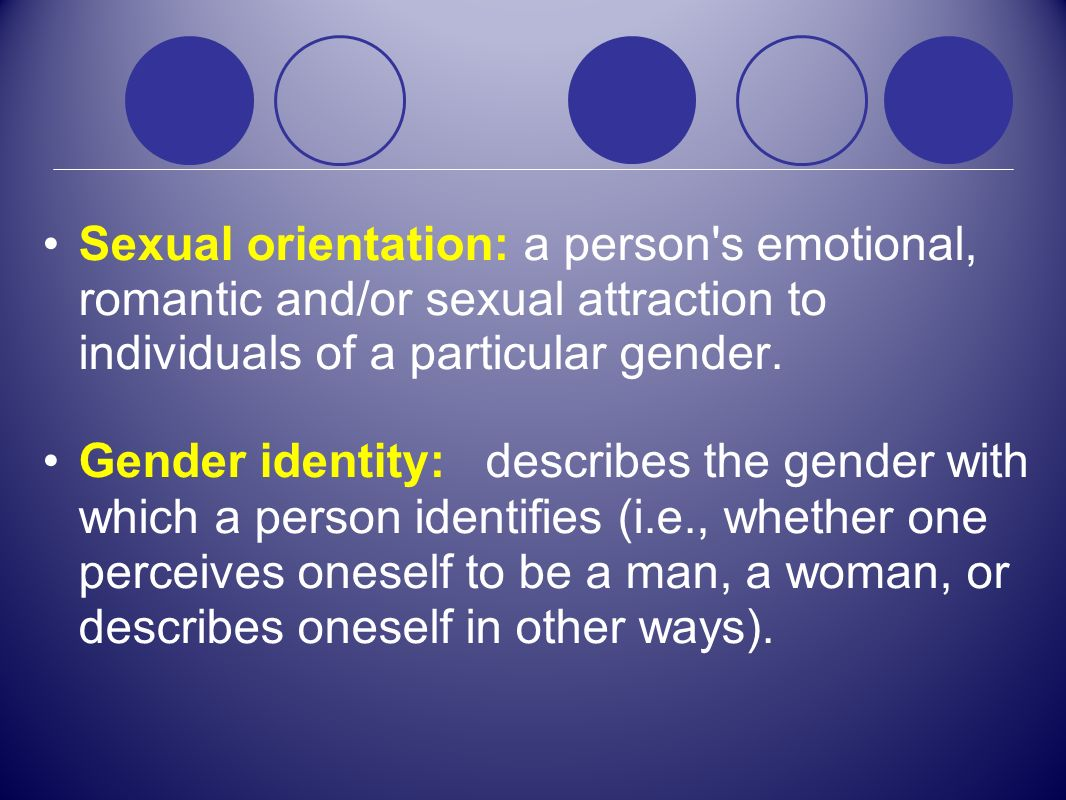 Sexual orientation: a person s emotional, romantic and/or sexual attraction to individuals of a particular gender.