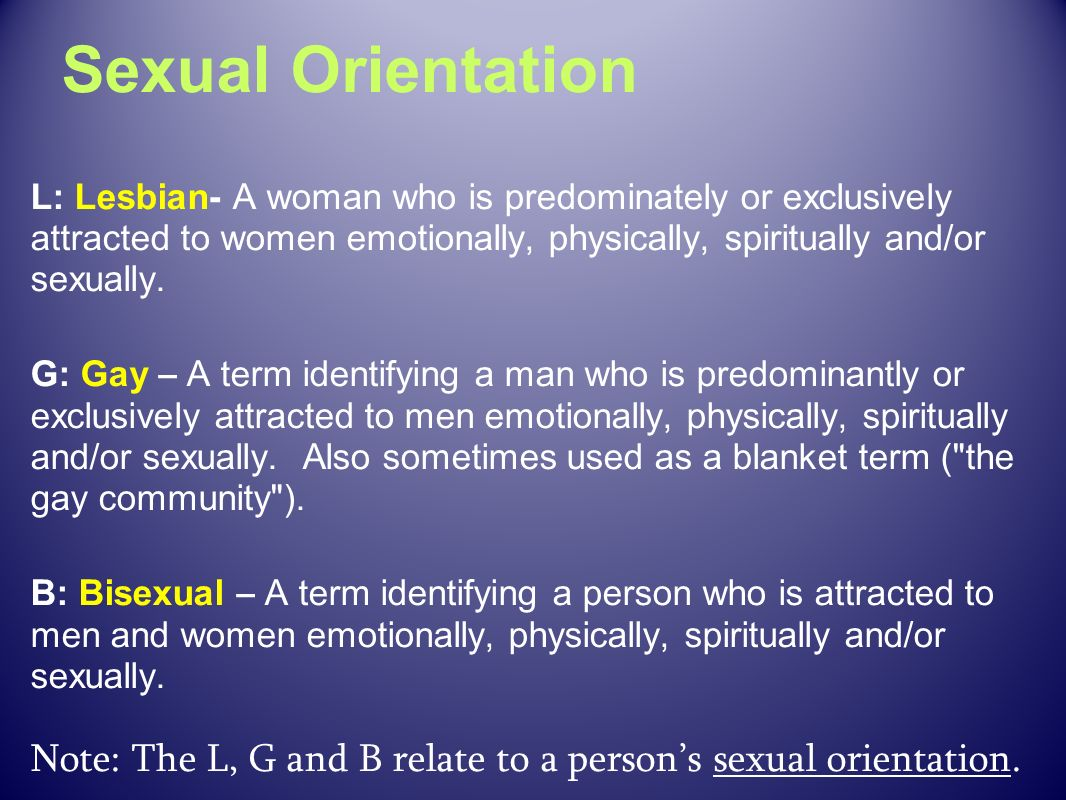 Sexual Orientation L: Lesbian- A woman who is predominately or exclusively attracted to women emotionally, physically, spiritually and/or sexually.