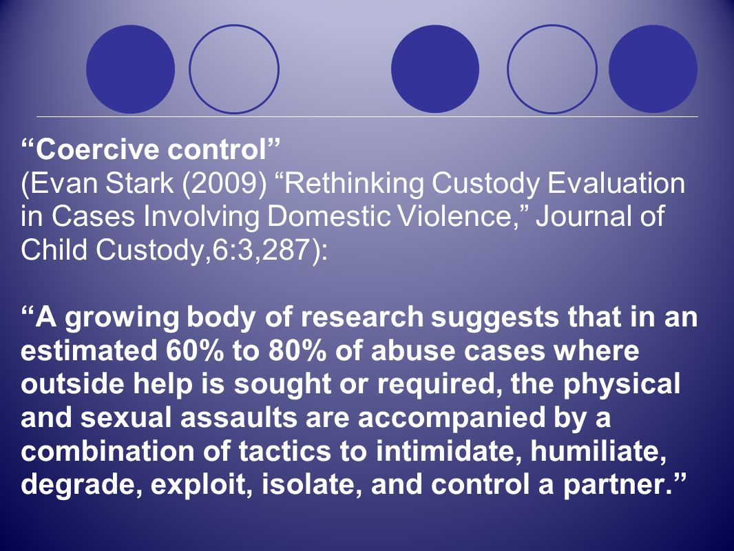 Coercive control (Evan Stark (2009) Rethinking Custody Evaluation in Cases Involving Domestic Violence, Journal of Child Custody,6:3,287):