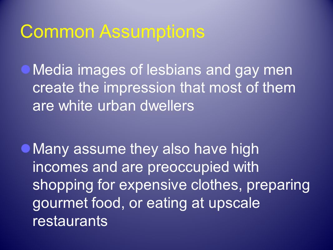 Common Assumptions Media images of lesbians and gay men create the impression that most of them are white urban dwellers.
