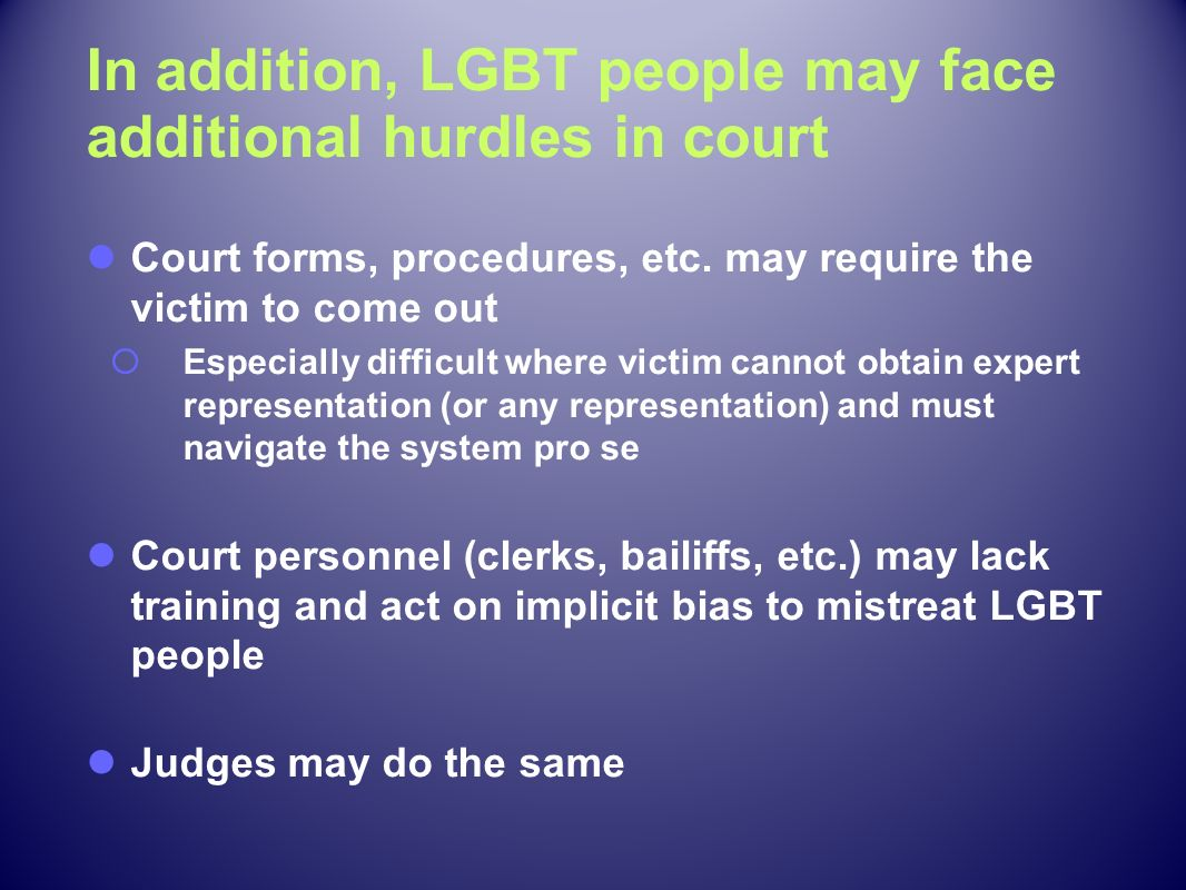 In addition, LGBT people may face additional hurdles in court
