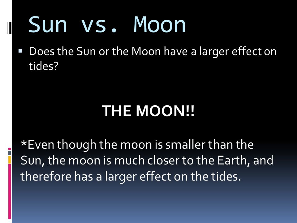 Sun vs. Moon Does the Sun or the Moon have a larger effect on tides THE MOON!!