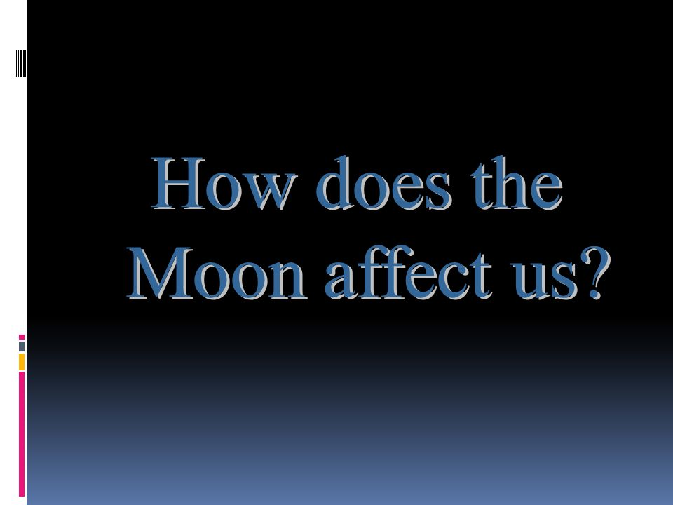 How does the Moon affect us