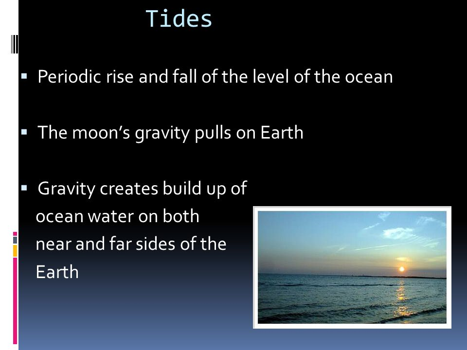 Tides Periodic rise and fall of the level of the ocean