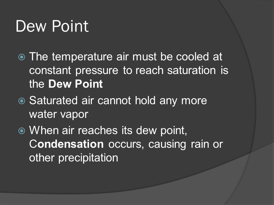 Dew Point The temperature air must be cooled at constant pressure to reach saturation is the Dew Point.