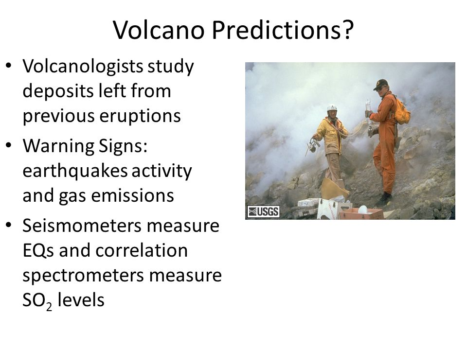 Volcano Predictions Volcanologists study deposits left from previous eruptions. Warning Signs: earthquakes activity and gas emissions.