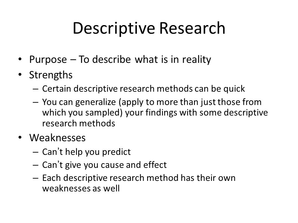 what are descriptive research methods Descriptive research this type of research describes what exists and may help to uncover new facts and meaning the purpose of descriptive research is to may be the focus of descriptive research it can provide a knowledge base which can act as a springboard for other types of quantitative research methods.