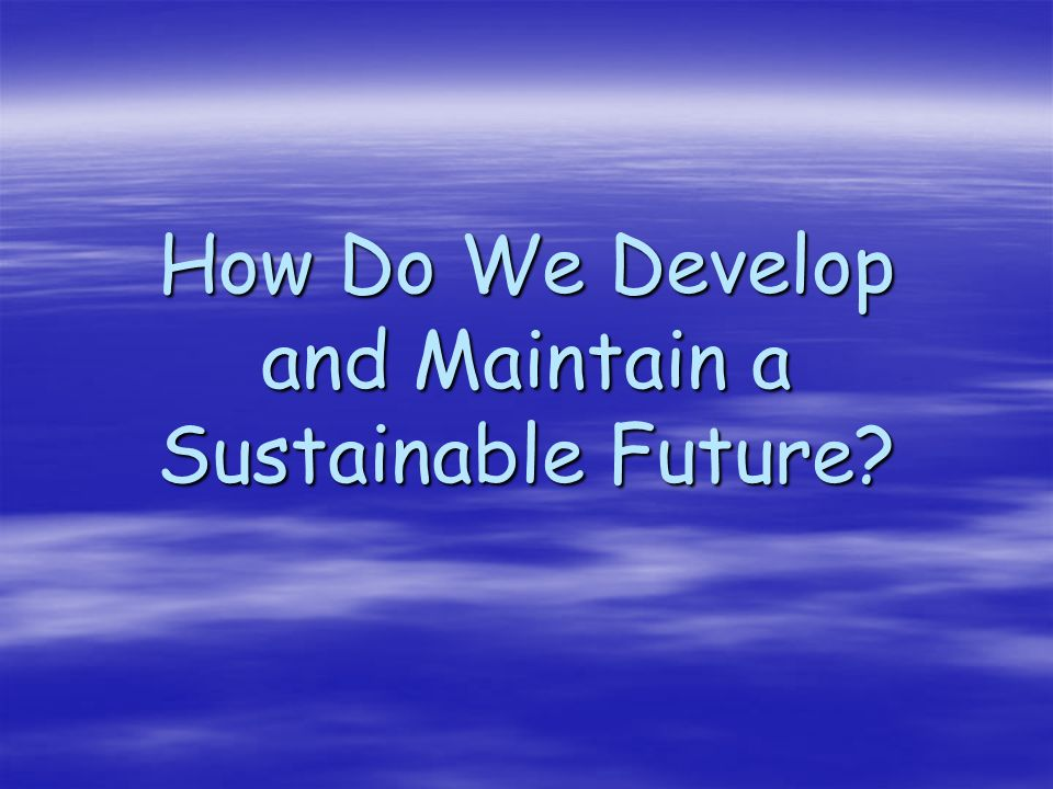 How Do We Develop and Maintain a Sustainable Future