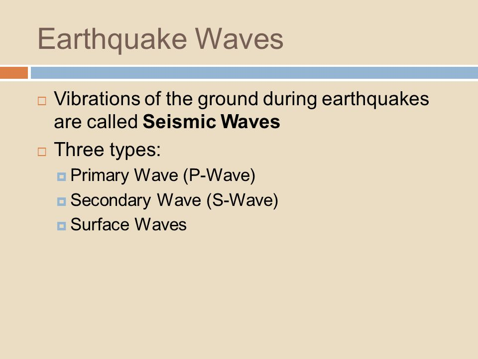 Earthquake Waves Vibrations of the ground during earthquakes are called Seismic Waves. Three types: