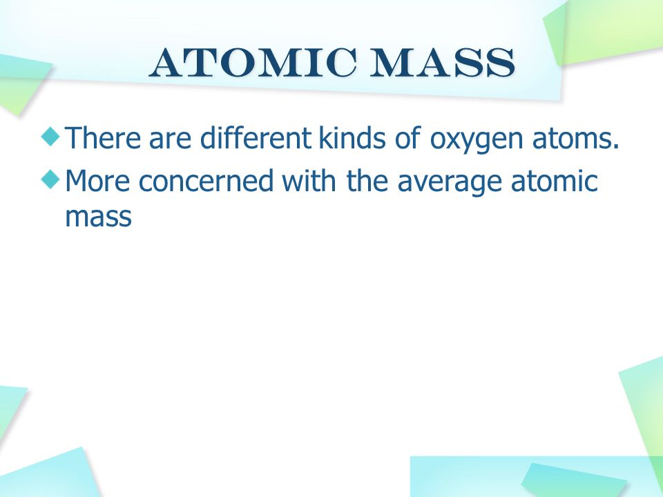 Atomic Mass There are different kinds of oxygen atoms.