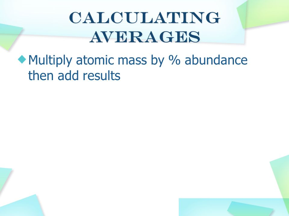 Calculating Averages Multiply atomic mass by % abundance then add results