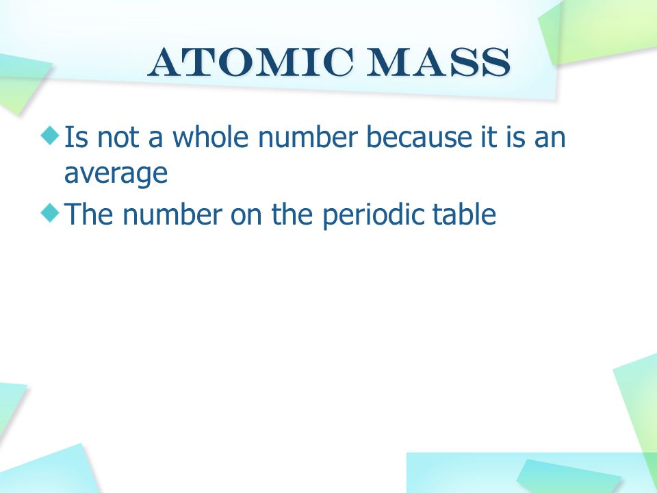 Atomic Mass Is not a whole number because it is an average